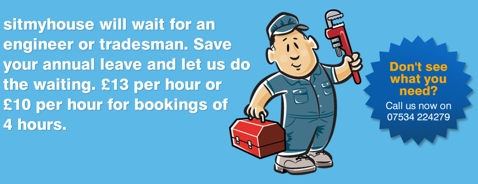 sitmyhouse will wait for an engineer or tradesman. Save your annual leave and let us do the waiting. £13 per hour or £10 per hour for bookingsof 4 hours.